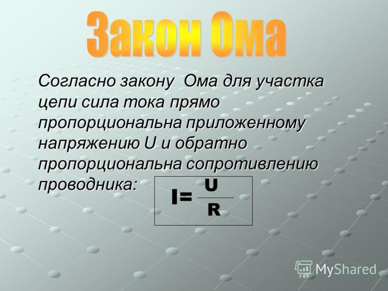 Согласно закону Ома для участка цепи сила тока прямо пропорциональна приложенному напряжению U и обратно пропорциональна сопротивлению проводника: Согласно закону Ома для участка цепи сила тока прямо пропорциональна приложенному напряжению U и обратн