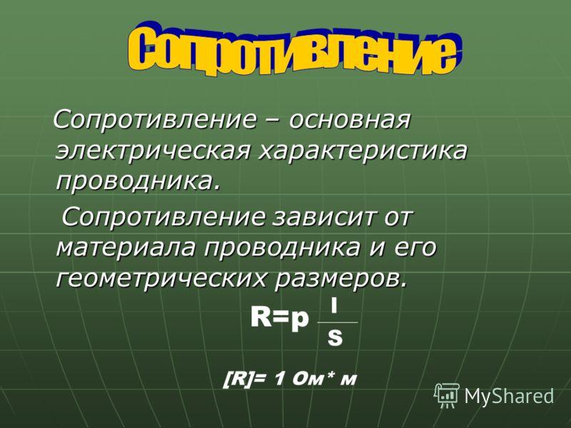 Сопротивление – основная электрическая характеристика проводника. Сопротивление зависит от материала проводника и его геометрических размеров. R=p l S [R]= 1 Ом* м