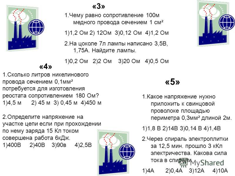 «3» 1.Чему равно сопротивление 100м медного провода сечением 1 см² 1)1,2 Ом 2) 12Ом 3)0,12 Ом 4)1,2 Ом 2.На цоколе 7л лампы написано 3,5В, 1,75А. Найдите лампы. 1)0,2 Ом 2)2 Ом 3)20 Ом 4)0,5 Ом «4» 1.Сколько литров никелинового провода сечением 0,1мм