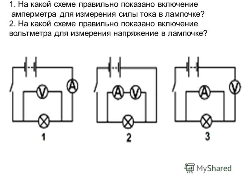1. На какой схеме правильно показано включение амперметра для измерения силы тока в лампочке? 2. На какой схеме правильно показано включение вольтметра для измерения напряжение в лампочке?