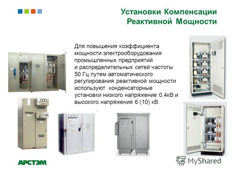 Установки Компенсации Реактивной Мощности Для повышения коэффициента мощности электрооборудования промышленных предприятий и распределительных сетей частоты 50 Гц путем автоматического регулирования реактивной мощности используют конденсаторные устан