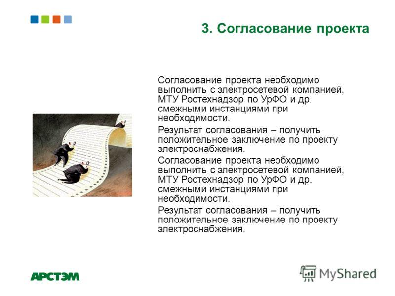 3. Согласование проекта Согласование проекта необходимо выполнить с электросетевой компанией, МТУ Ростехнадзор по УрФО и др. смежными инстанциями при необходимости. Результат согласования – получить положительное заключение по проекту электроснабжени