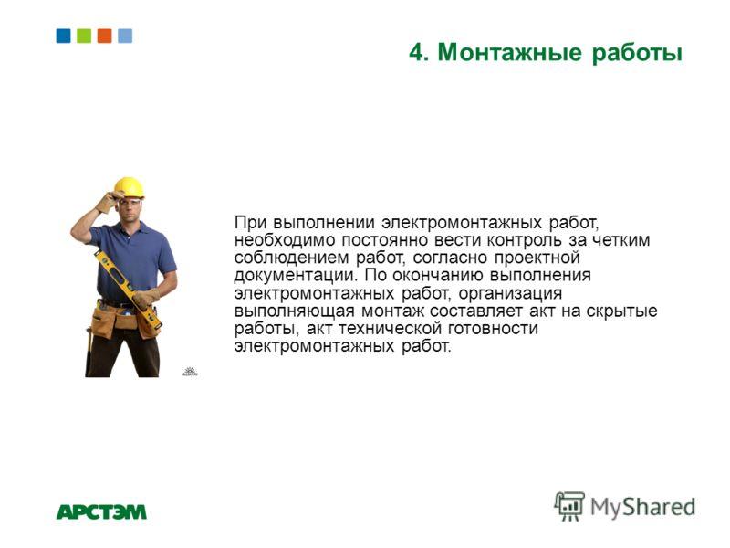 4. Монтажные работы При выполнении электромонтажных работ, необходимо постоянно вести контроль за четким соблюдением работ, согласно проектной документации. По окончанию выполнения электромонтажных работ, организация выполняющая монтаж составляет акт