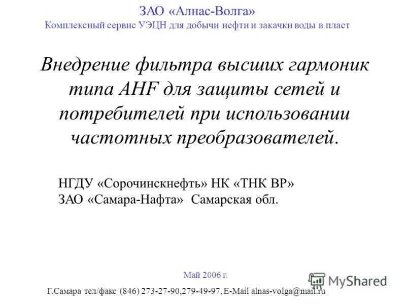 Внедрение фильтра высших гармоник типа AHF для защиты сетей и потребителей при использовании частотных преобразователей. ЗАО «Алнас-Волга» Комплексный сервис УЭЦН для добычи нефти и закачки воды в пласт Май 2006 г. НГДУ «Сорочинскнефть» НК «ТНК ВР» З