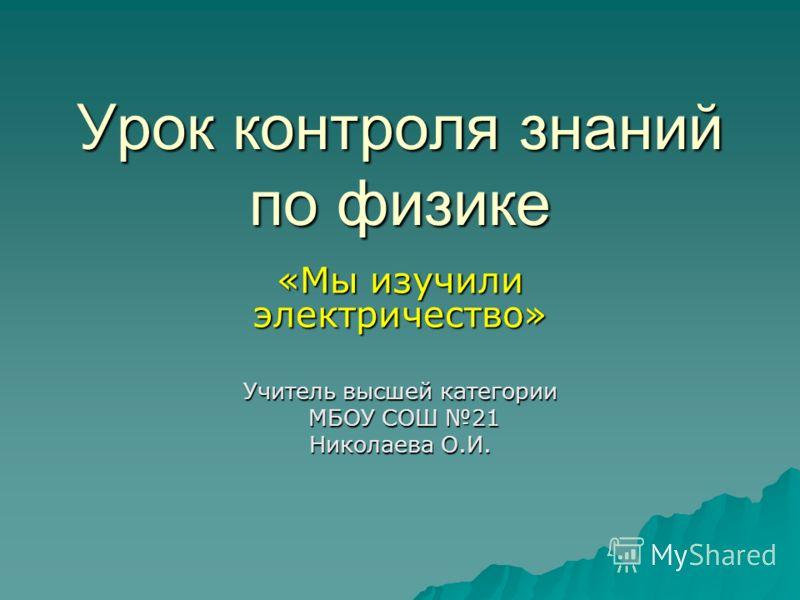 Урок контроля знаний по физике «Мы изучили электричество» Учитель высшей категории МБОУ СОШ 21 МБОУ СОШ 21 Николаева О.И.