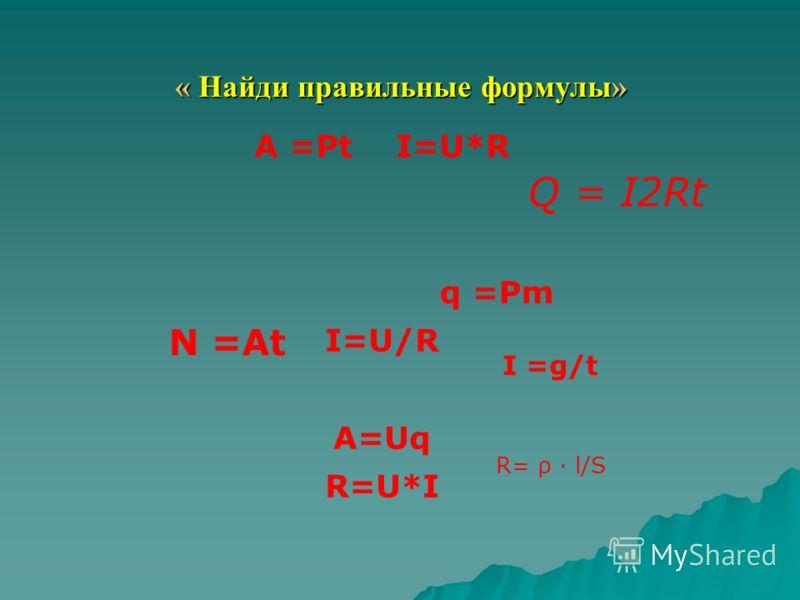 « Найди правильные формулы» A =Pt I=U*R I=U/R A=Uq R=U*I Q = I2Rt I =g/t q =Pm N =At R= ρ · l/S