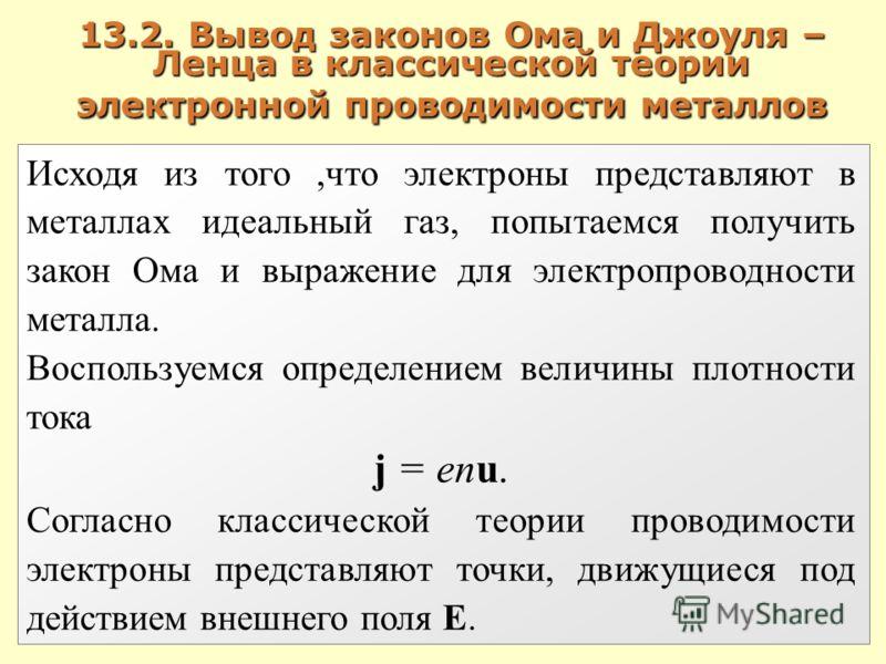 13.2. Вывод законов Ома и Джоуля – Ленца в классической теории электронной проводимости металлов Исходя из того,что электроны представляют в металлах идеальный газ, попытаемся получить закон Ома и выражение для электропроводности металла. Воспользуем