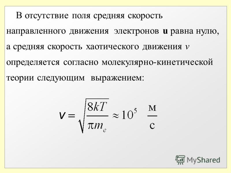 В отсутствие поля средняя скорость направленного движения электронов u равна нулю, а средняя скорость хаотического движения v определяется согласно молекулярно-кинетической теории следующим выражением: