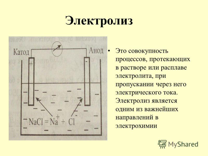 Электролиз Это совокупность процессов, протекающих в растворе или расплаве электролита, при пропускании через него электрического тока. Электролиз является одним из важнейших направлений в электрохимии