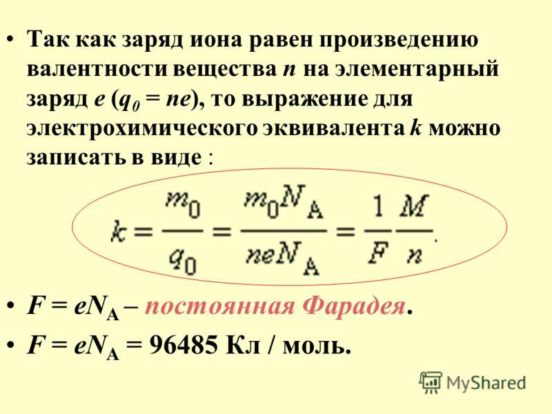 Так как заряд иона равен произведению валентности вещества n на элементарный заряд e (q 0 = ne), то выражение для электрохимического эквивалента k можно записать в виде : F = eN A – постоянная Фарадея. F = eN A = 96485 Кл / моль.