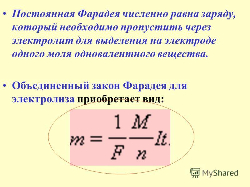 Постоянная Фарадея численно равна заряду, который необходимо пропустить через электролит для выделения на электроде одного моля одновалентного вещества. Объединенный закон Фарадея для электролиза приобретает вид:
