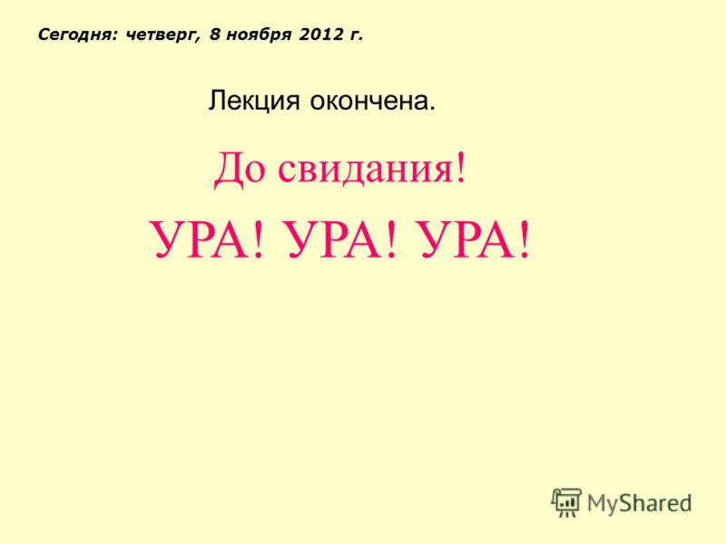 Лекция окончена. Сегодня: четверг, 8 ноября 2012 г. До свидания! УРА! УРА! УРА!