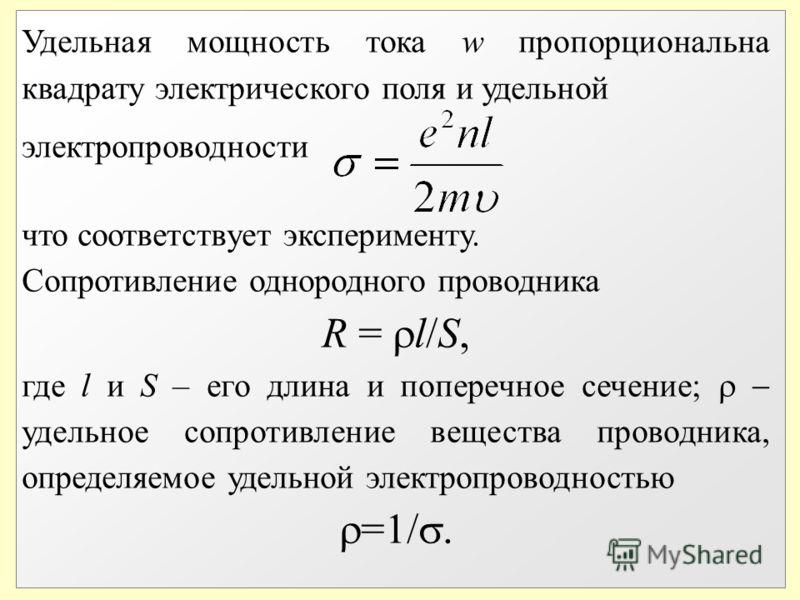 Удельная мощность тока w пропорциональна квадрату электрического поля и удельной электропроводности что соответствует эксперименту. Сопротивление однородного проводника R = l/S, где l и S – его длина и поперечное сечение; удельное сопротивление вещес