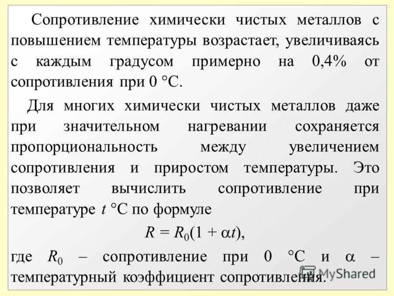 Сопротивление химически чистых металлов с повышением температуры возрастает, увеличиваясь с каждым градусом примерно на 0,4% от сопротивления при 0 С. Для многих химически чистых металлов даже при значительном нагревании сохраняется пропорциональност