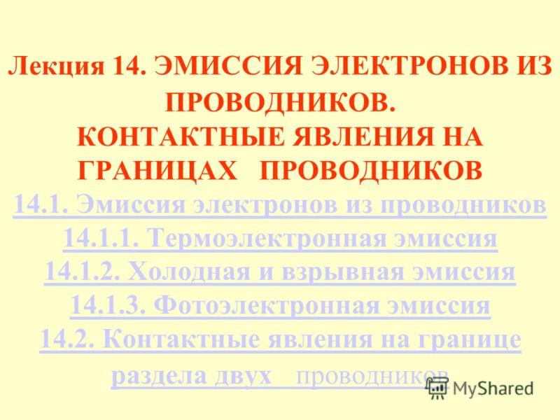 Лекция 14. ЭМИССИЯ ЭЛЕКТРОНОВ ИЗ ПРОВОДНИКОВ. КОНТАКТНЫЕ ЯВЛЕНИЯ НА ГРАНИЦАХ ПРОВОДНИКОВ 14.1. Эмиссия электронов из проводников 14.1.1. Термоэлектронная эмиссия 14.1.2. Холодная и взрывная эмиссия 14.1.3. Фотоэлектронная эмиссия 14.2. Контактные явл