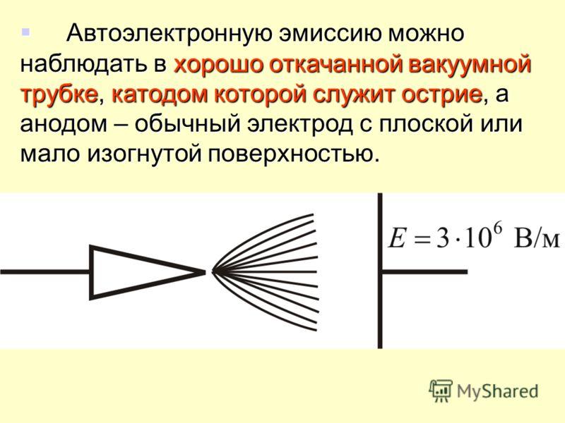 Автоэлектронную эмиссию можно наблюдать в хорошо откачанной вакуумной трубке, катодом которой служит острие, а анодом – обычный электрод с плоской или мало изогнутой поверхностью. Автоэлектронную эмиссию можно наблюдать в хорошо откачанной вакуумной