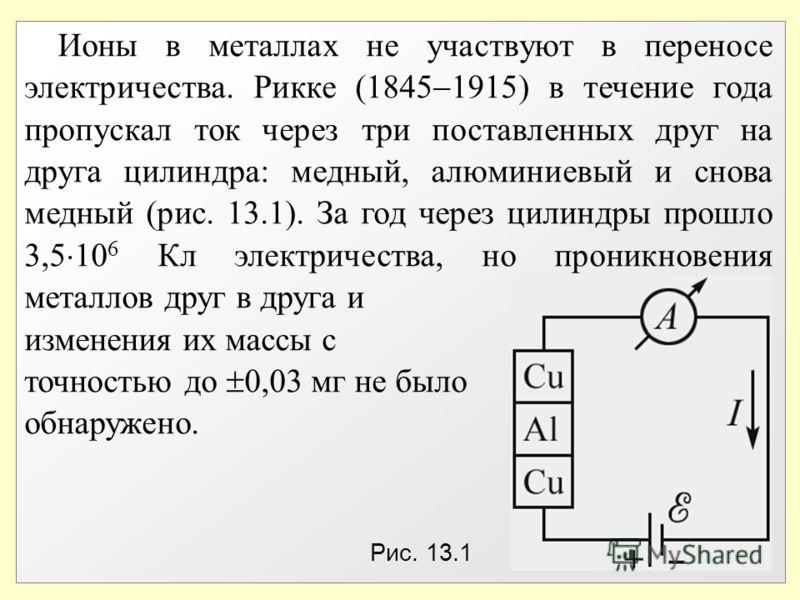 Ионы в металлах не участвуют в переносе электричества. Рикке (1845 1915) в течение года пропускал ток через три поставленных друг на друга цилиндра: медный, алюминиевый и снова медный (рис. 13.1). За год через цилиндры прошло 3,5 10 6 Кл электричеств