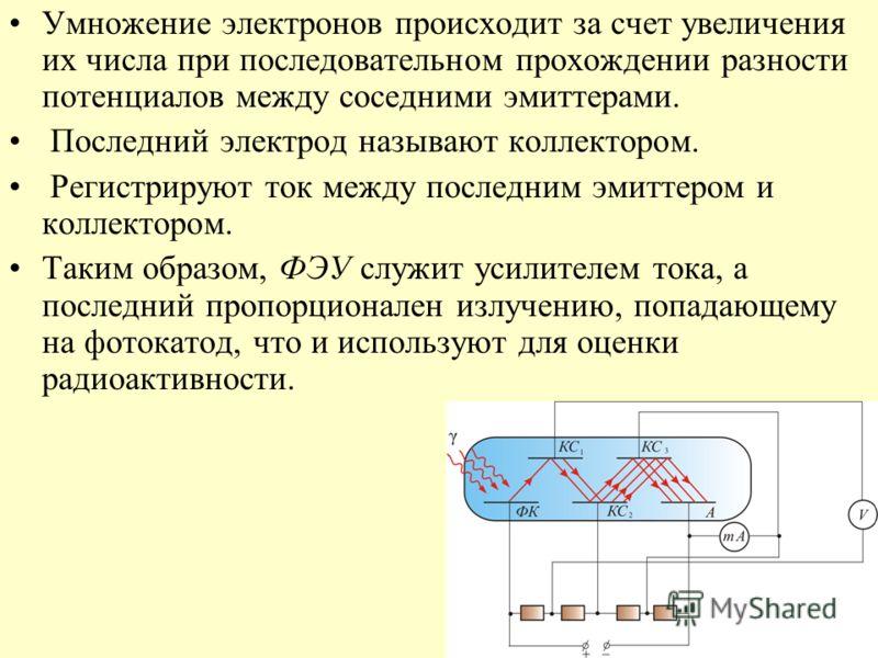 Умножение электронов происходит за счет увеличения их числа при последовательном прохождении разности потенциалов между соседними эмиттерами. Последний электрод называют коллектором. Регистрируют ток между последним эмиттером и коллектором. Таким обр