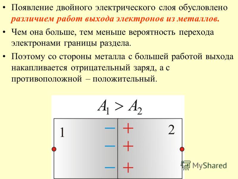 Появление двойного электрического слоя обусловлено различием работ выхода электронов из металлов. Чем она больше, тем меньше вероятность перехода электронами границы раздела. Поэтому со стороны металла с большей работой выхода накапливается отрицател