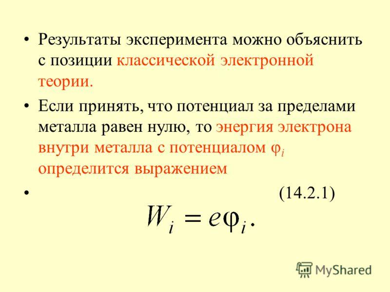 Результаты эксперимента можно объяснить с позиции классической электронной теории. Если принять, что потенциал за пределами металла равен нулю, то энергия электрона внутри металла с потенциалом φ i определится выражением (14.2.1)