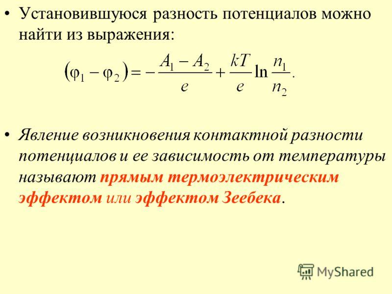 Установившуюся разность потенциалов можно найти из выражения: Явление возникновения контактной разности потенциалов и ее зависимость от температуры называют прямым термоэлектрическим эффектом или эффектом Зеебека.