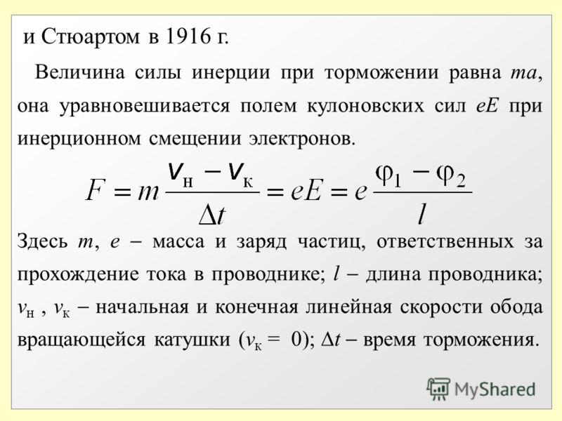 и Стюартом в 1916 г. Величина силы инерции при торможении равна ma, она уравновешивается полем кулоновских сил еЕ при инерционном смещении электронов. Здесь m, e масса и заряд частиц, ответственных за прохождение тока в проводнике; l длина проводника