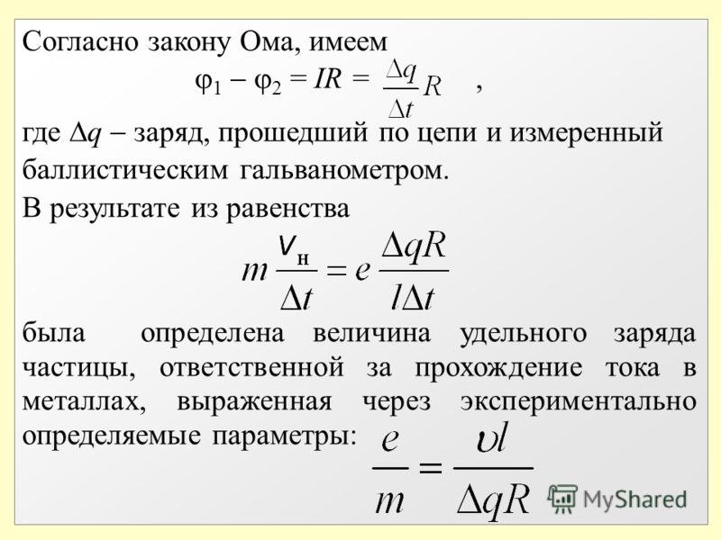 Согласно закону Ома, имеем 1 2 = IR =, где q заряд, прошедший по цепи и измеренный баллистическим гальванометром. В результате из равенства была определена величина удельного заряда частицы, ответственной за прохождение тока в металлах, выраженная че