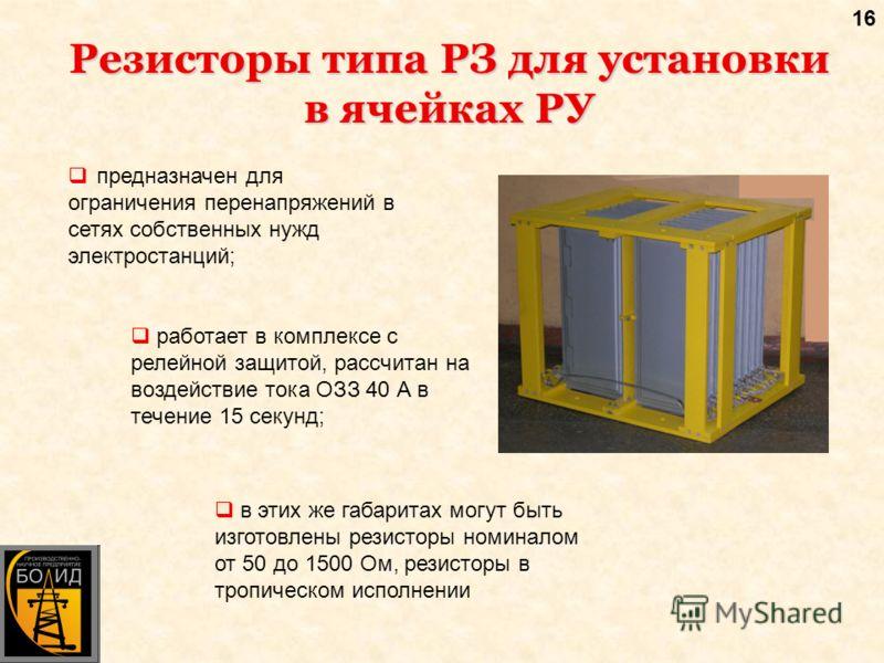 16 Резисторы типа РЗ для установки в ячейках РУ предназначен для ограничения перенапряжений в сетях собственных нужд электростанций; работает в комплексе с релейной защитой, рассчитан на воздействие тока ОЗЗ 40 А в течение 15 секунд; в этих же габари