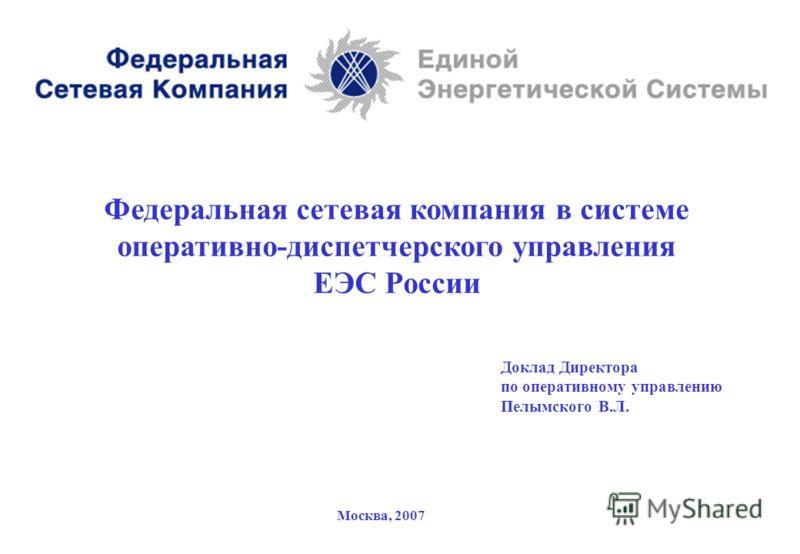 1 Федеральная сетевая компания в системе оперативно-диспетчерского управления ЕЭС России Доклад Директора по оперативному управлению Пелымского В.Л. Москва, 2007