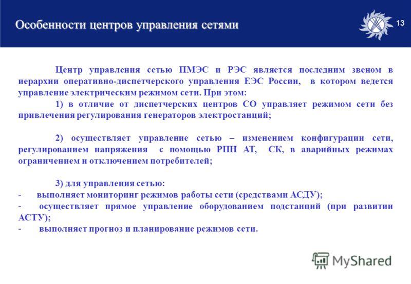 13 Особенности центров управления сетями Центр управления сетью ПМЭС и РЭС является последним звеном в иерархии оперативно-диспетчерского управления ЕЭС России, в котором ведется управление электрическим режимом сети. При этом: 1) в отличие от диспет