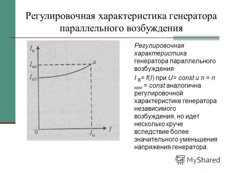 Регулировочная характеристика генератора параллельного возбуждения I В = f(I) при U= const и n = n ном = const аналогична регулировочной характеристике генератора независимого возбуждения, но идет несколько круче вследствие более значительного уменьш