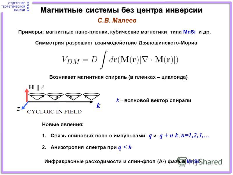 ОТДЕЛЕНИЕ ТЕОРЕТИЧЕСКОЙ ФИЗИКИ ПИЯФПИЯФ Примеры: магнитные нано-пленки, кубические магнетики типа MnSi и др. Симметрия разрешает взаимодействие Дзялошинского-Мориа Возникает магнитная спираль (в пленках – циклоида) k – волновой вектор спирали Новые я