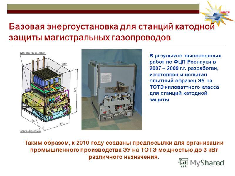 55 Базовая энергоустановка для станций катодной защиты магистральных газопроводов В результате выполненных работ по ФЦП Роснауки в 2007 – 2009 г.г. разработан, изготовлен и испытан опытный образец ЭУ на ТОТЭ киловаттного класса для станций катодной з