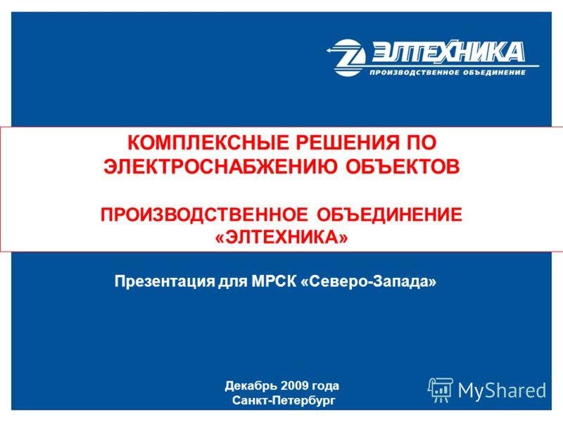 КОМПЛЕКСНЫЕ РЕШЕНИЯ ПО ЭЛЕКТРОСНАБЖЕНИЮ ОБЪЕКТОВ ПРОИЗВОДСТВЕННОЕ ОБЪЕДИНЕНИЕ «ЭЛТЕХНИКА» Декабрь 2009 года Санкт-Петербург Презентация для МРСК «Северо-Запада»