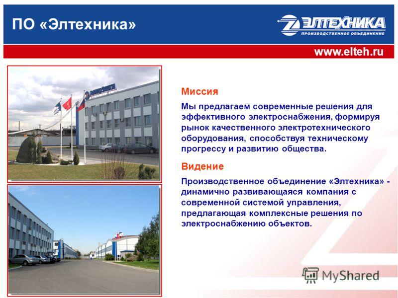 www.elteh.ru ПО «Элтехника» Мы предлагаем современные решения для эффективного электроснабжения, формируя рынок качественного электротехнического оборудования, способствуя техническому прогрессу и развитию общества. Миссия Производственное объединени