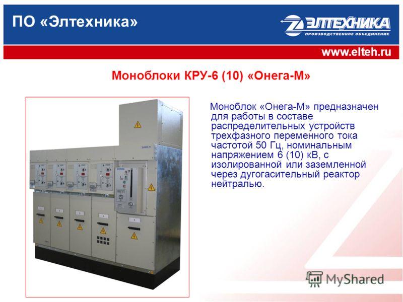 ПО «Элтехника» www.elteh.ru Моноблоки КРУ-6 (10) «Онега-М» Моноблок «Онега-М» предназначен для работы в составе распределительных устройств трехфазного переменного тока частотой 50 Гц, номинальным напряжением 6 (10) кВ, с изолированной или заземленно