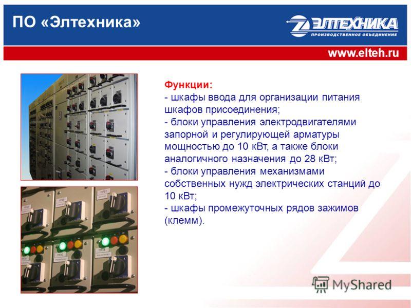 ПО «Элтехника» www.elteh.ru Функции: - шкафы ввода для организации питания шкафов присоединения; - блоки управления электродвигателями запорной и регулирующей арматуры мощностью до 10 кВт, а также блоки аналогичного назначения до 28 кВт; - блоки упра