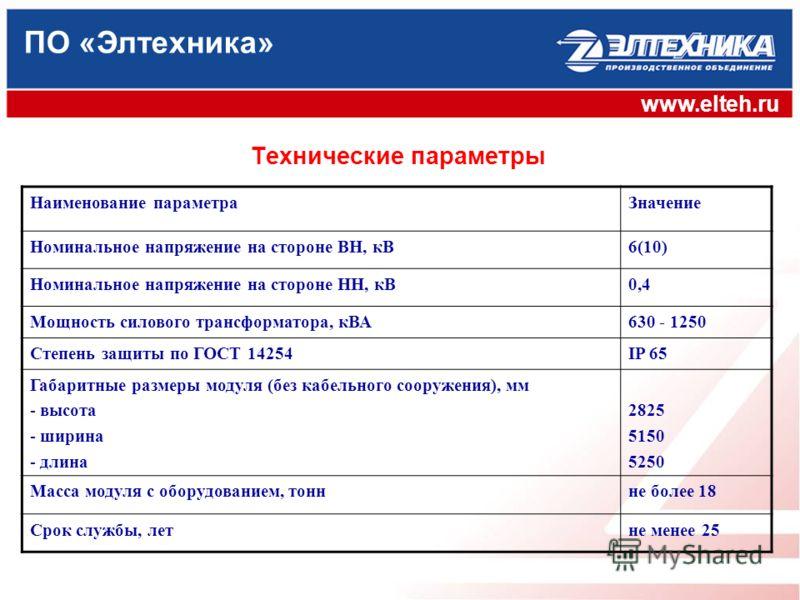 ПО «Элтехника» www.elteh.ru Технические параметры Наименование параметраЗначение Номинальное напряжение на стороне ВН, кВ6(10) Номинальное напряжение на стороне НН, кВ0,4 Мощность силового трансформатора, кВА630 - 1250 Степень защиты по ГОСТ 14254IP