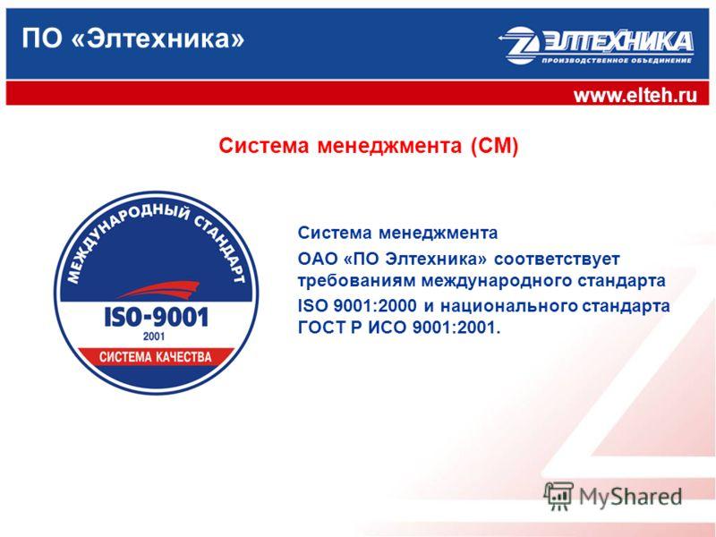 ПО «Элтехника» www.elteh.ru Система менеджмента (СМ) Система менеджмента ОАО «ПО Элтехника» соответствует требованиям международного стандарта ISO 9001:2000 и национального стандарта ГОСТ Р ИСО 9001:2001.