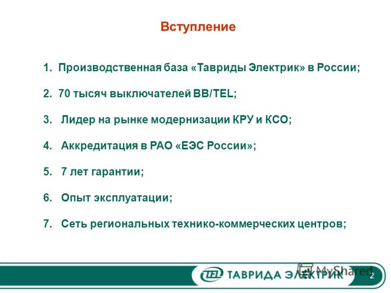 2 Вступление 1. Производственная база «Тавриды Электрик» в России; 2. 70 тысяч выключателей BB/TEL; 3. Лидер на рынке модернизации КРУ и КСО; 4. Аккредитация в РАО «ЕЭС России»; 5. 7 лет гарантии; 6. Опыт эксплуатации; 7. Сеть региональных технико-ко
