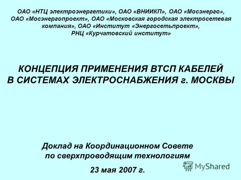 Доклад на Координационном Совете по сверхпроводящим технологиям 23 мая 2007 г. КОНЦЕПЦИЯ ПРИМЕНЕНИЯ ВТСП КАБЕЛЕЙ В СИСТЕМАХ ЭЛЕКТРОСНАБЖЕНИЯ г. МОСКВЫ ОАО «НТЦ электроэнергетики», ОАО «ВНИИКП», ОАО «Мосэнерго», ОАО «Мосэнергопроект», ОАО «Московская