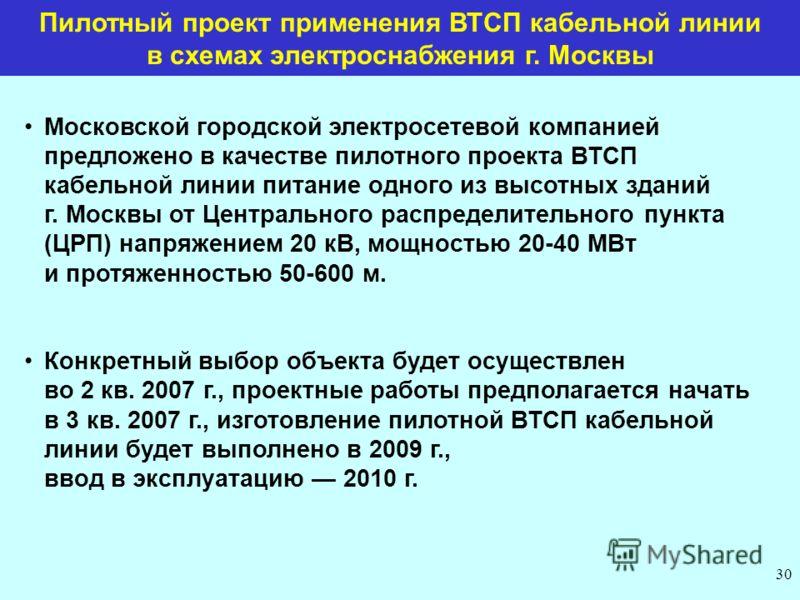 Пилотный проект применения ВТСП кабельной линии в схемах электроснабжения г. Москвы Московской городской электросетевой компанией предложено в качестве пилотного проекта ВТСП кабельной линии питание одного из высотных зданий г. Москвы от Центрального