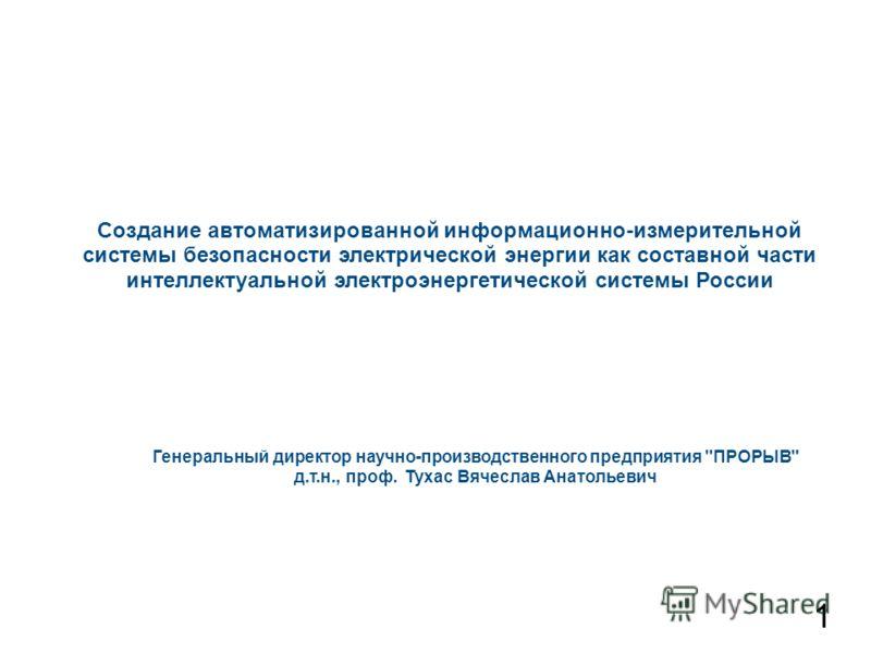 Создание автоматизированной информационно-измерительной системы безопасности электрической энергии как составной части интеллектуальной электроэнергетической системы России Генеральный директор научно-производственного предприятия