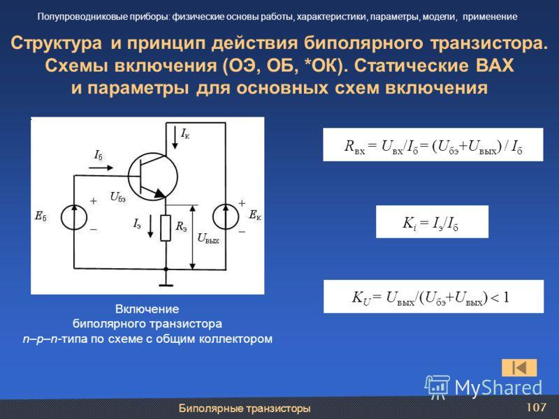 Биполярные транзисторы 107 Структура и принцип действия биполярного транзистора. Схемы включения (ОЭ, ОБ, *ОК). Статические ВАХ и параметры для основных схем включения Полупроводниковые приборы: физические основы работы, характеристики, параметры, мо