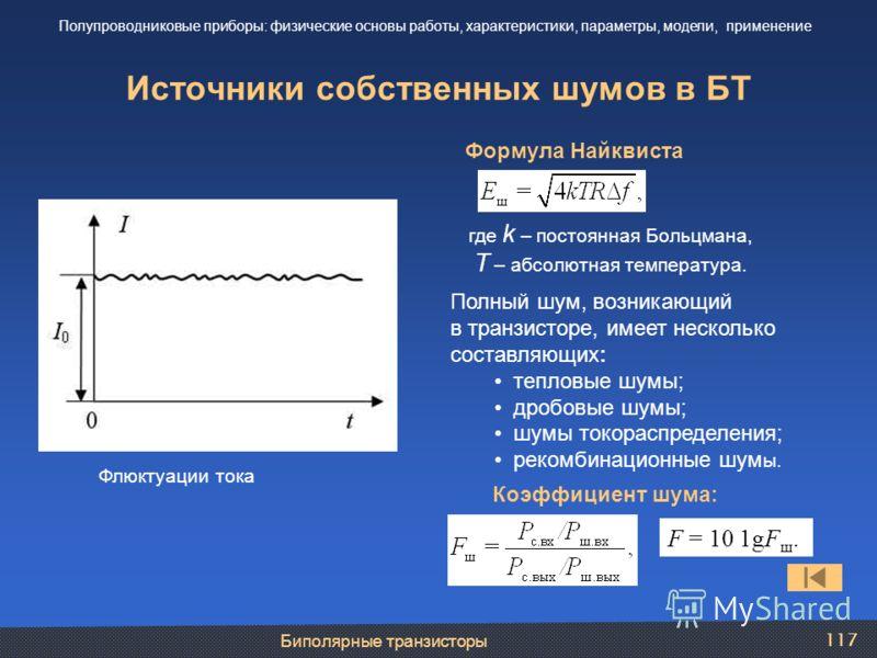 Биполярные транзисторы 117 Источники собственных шумов в БТ Полупроводниковые приборы: физические основы работы, характеристики, параметры, модели, применение Флюктуации тока Формула Найквиста где k – постоянная Больцмана, Т – абсолютная температура.