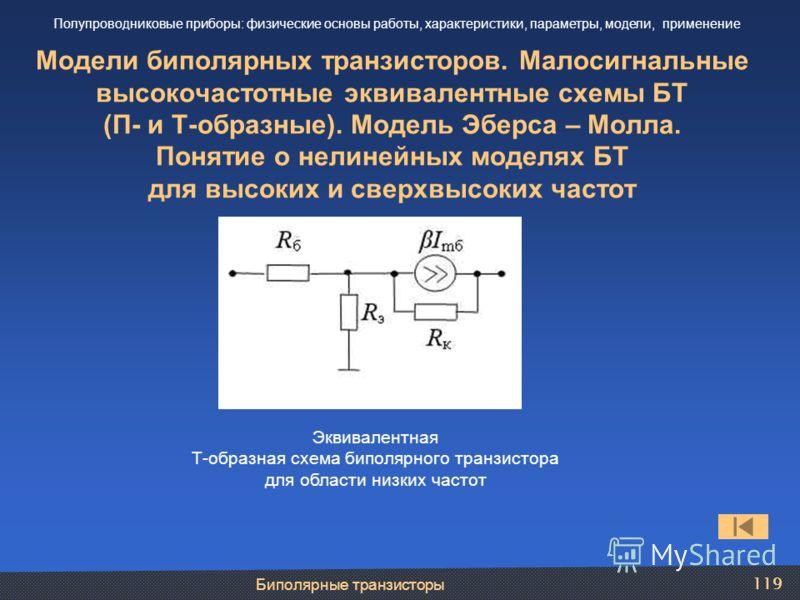 Биполярные транзисторы 119 Модели биполярных транзисторов. Малосигнальные высокочастотные эквивалентные схемы БТ (П- и Т-образные). Модель Эберса – Молла. Понятие о нелинейных моделях БТ для высоких и сверхвысоких частот Полупроводниковые приборы: фи