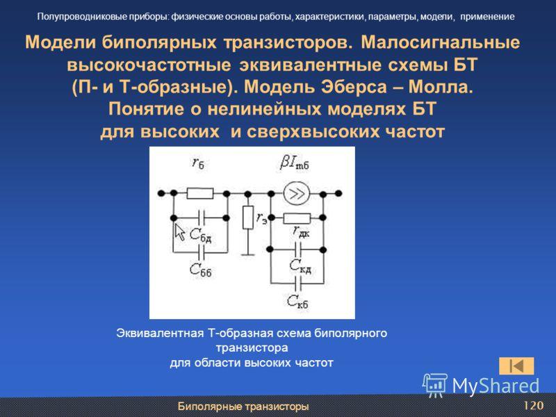 Биполярные транзисторы 120 Модели биполярных транзисторов. Малосигнальные высокочастотные эквивалентные схемы БТ (П- и Т-образные). Модель Эберса – Молла. Понятие о нелинейных моделях БТ для высоких и сверхвысоких частот Полупроводниковые приборы: фи