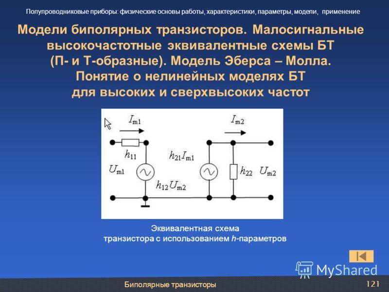 Биполярные транзисторы 121 Модели биполярных транзисторов. Малосигнальные высокочастотные эквивалентные схемы БТ (П- и Т-образные). Модель Эберса – Молла. Понятие о нелинейных моделях БТ для высоких и сверхвысоких частот Полупроводниковые приборы: фи