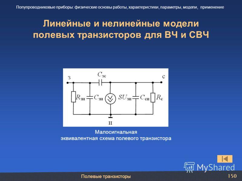 Полевые транзисторы 150 Линейные и нелинейные модели полевых транзисторов для ВЧ и СВЧ Полупроводниковые приборы: физические основы работы, характеристики, параметры, модели, применение Малосигнальная эквивалентная схема полевого транзистора