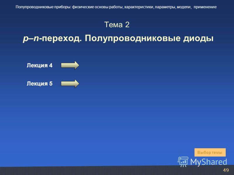 49 Тема 2 p–n-переход. Полупроводниковые диоды Лекция 4 Лекция 5 Выбор темы Полупроводниковые приборы: физические основы работы, характеристики, параметры, модели, применение